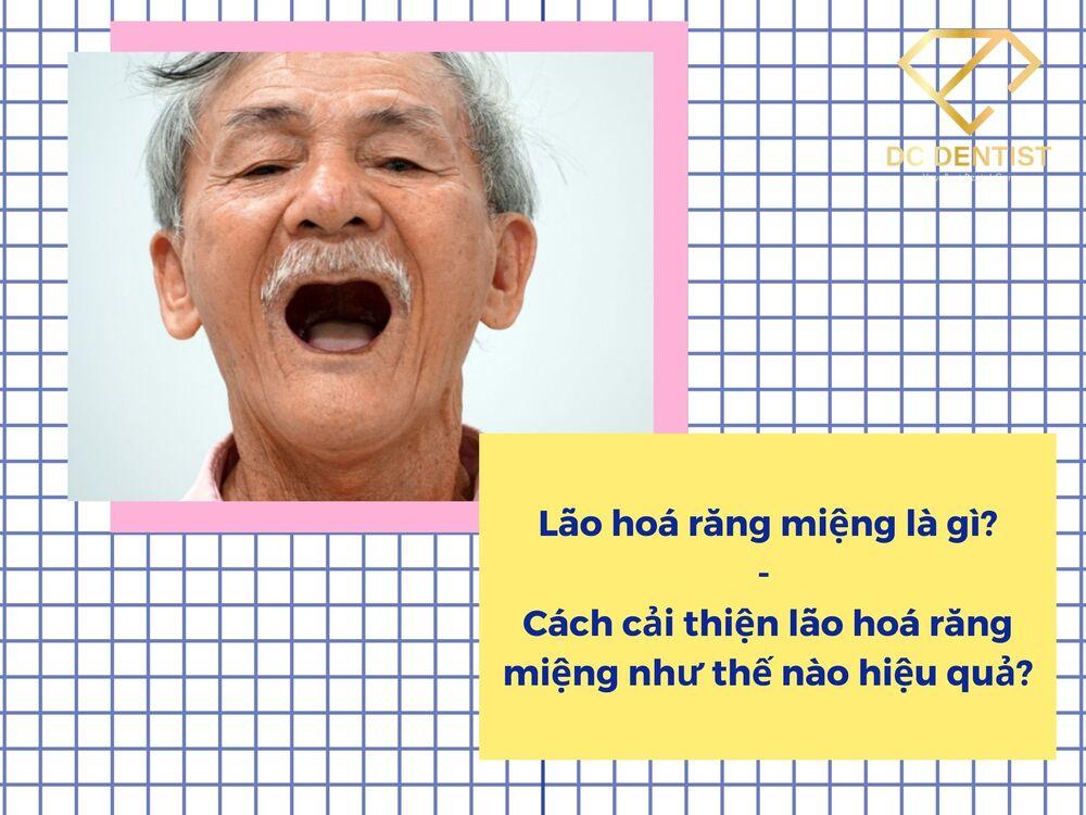 Lão hoá răng miệng là gì? Cách cải thiện lão hoá răng miệng như thế nào hiệu quả nhất?